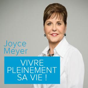 Joyce Meyer - Vivre pleinement sa vie !