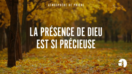 La présence de Dieu est si précieuse